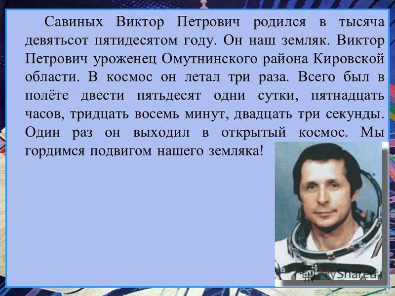 Савиных Виктор Петрович родился в тысяча девятьсот пятидесятом году. Он наш земляк. Виктор Петрович уроженец Омутнинского района Кировской области. В космос он летал три раза. Всего был в полёте двести пятьдесят одни сутки, пятнадцать часов, тридцать