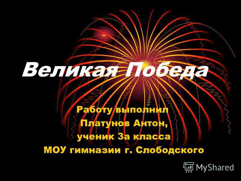 Великая Победа Работу выполнил Платунов Антон, ученик 3 а класса МОУ гимназии г. Слободского