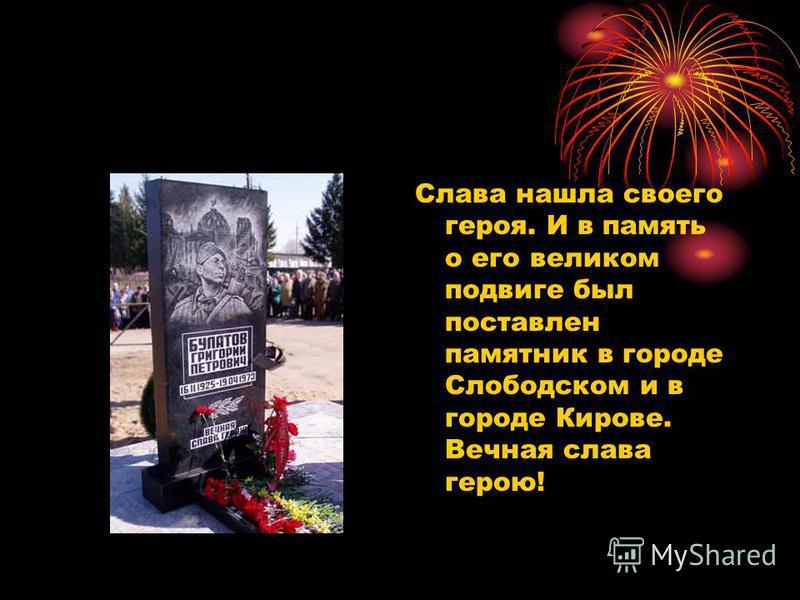 Слава нашла своего героя. И в память о его великом подвиге был поставлен памятник в городе Слободском и в городе Кирове. Вечная слава герою!