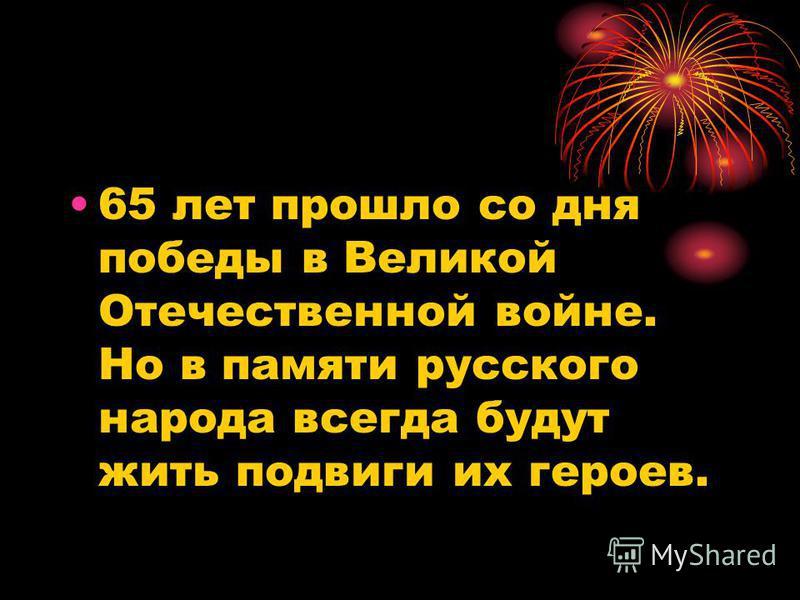 65 лет прошло со дня победы в Великой Отечественной войне. Но в памяти русского народа всегда будут жить подвиги их героев.
