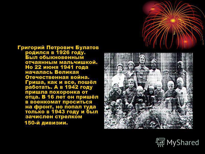Григорий Петрович Булатов родился в 1926 году. Был обыкновенным отчаянным мальчишкой. Но 22 июня 1941 года началась Великая Отечественная война. Гриша, как и все, пошёл работать. А в 1942 году пришла похоронка от отца. В 16 лет он пришёл в военкомат