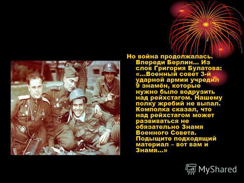 Но война продолжалась. Впереди Берлин… Из слов Григория Булатова: «…Военный совет 3-й ударной армии учредил 9 знамён, которые нужно было водрузить над рейхстагом. Нашему полку жребий не выпал. Комполка сказал, что над рейхстагом может развиваться не