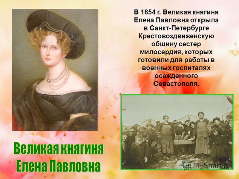 В 1854 г. Великая княгиня Елена Павловна открыла в Санкт-Петербурге Крестовоздвиженскую общину сестер милосердия, которых готовили для работы в военных госпиталях осажденного Севастополя.