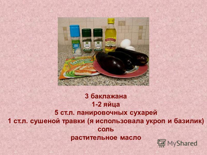 3 баклажана 1-2 яйца 5 ст.л. панировочных сухарей 1 ст.л. сушеной травки (я использовала укроп и базилик) соль растительное масло