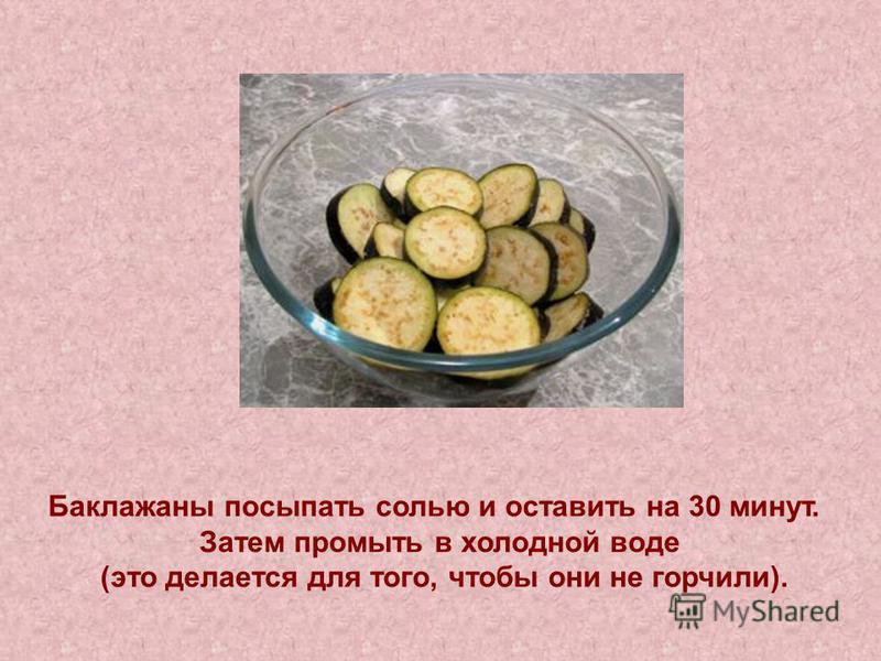 Баклажаны посыпать солью и оставить на 30 минут. Затем промыть в холодной воде (это делается для того, чтобы они не горчили).