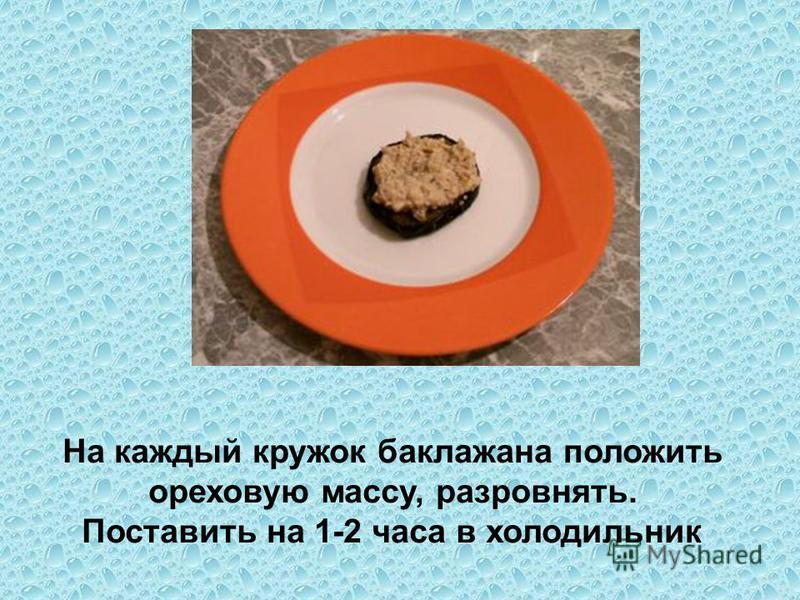 На каждый кружок баклажана положить ореховую массу, разровнять. Поставить на 1-2 часа в холодильник