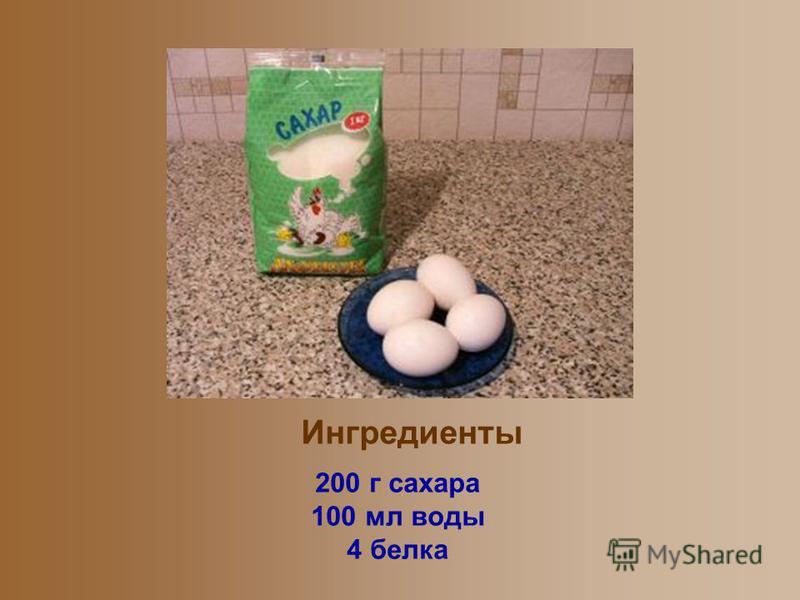 Ингредиенты 200 г сахара 100 мл воды 4 белка