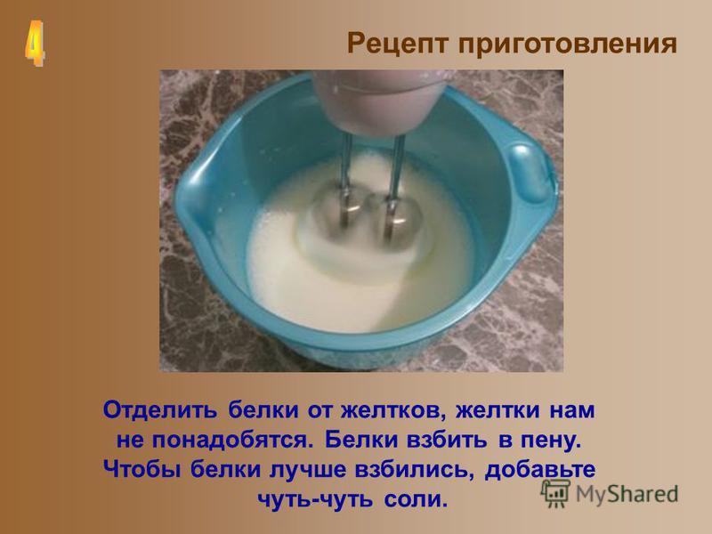 Рецепт приготовления Отделить белки от желтков, желтки нам не понадобятся. Белки взбить в пену. Чтобы белки лучше взбились, добавьте чуть-чуть соли.