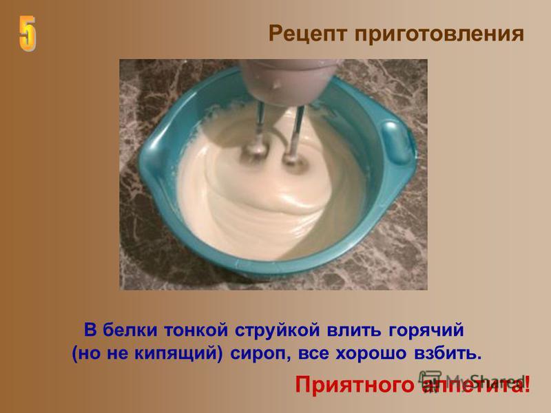 Рецепт приготовления В белки тонкой струйкой влить горячий (но не кипящий) сироп, все хорошо взбить. Приятного аппетита!