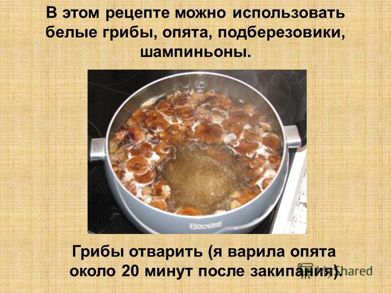 В этом рецепте можно использовать белые грибы, опята, подберезовики, шампиньоны. Грибы отварить (я варила опята около 20 минут после закипания).