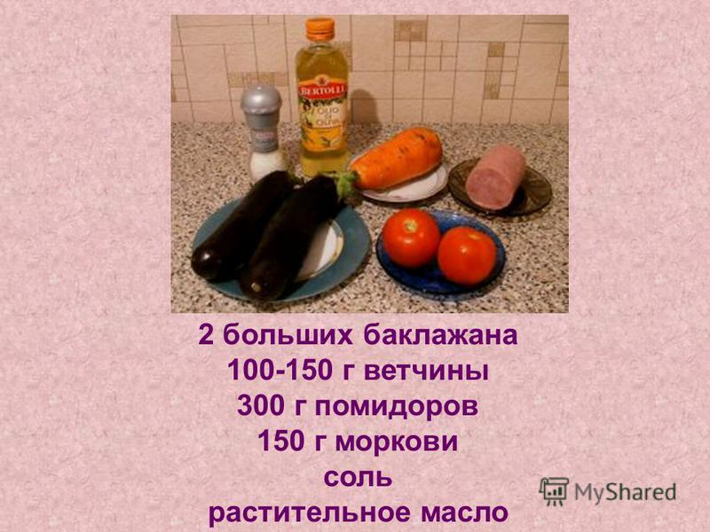 2 больших баклажана 100-150 г ветчины 300 г помидоров 150 г моркови соль растительное масло