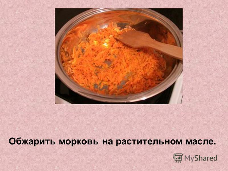 Обжарить морковь на растительном масле.
