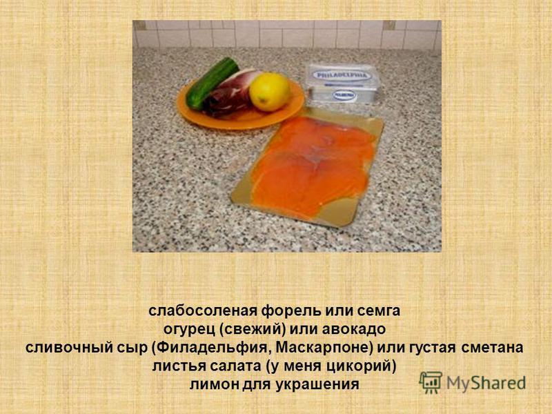 слабосоленая форель или семга огурец (свежий) или авокадо сливочный сыр (Филадельфия, Маскарпоне) или густая сметана листья салата (у меня цикорий) лимон для украшения