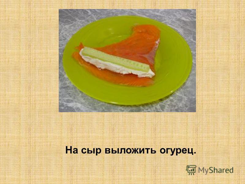 На сыр выложить огурец.
