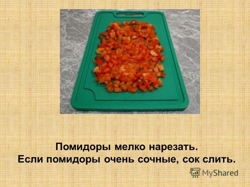 Помидоры мелко нарезать. Если помидоры очень сочные, сок слить.