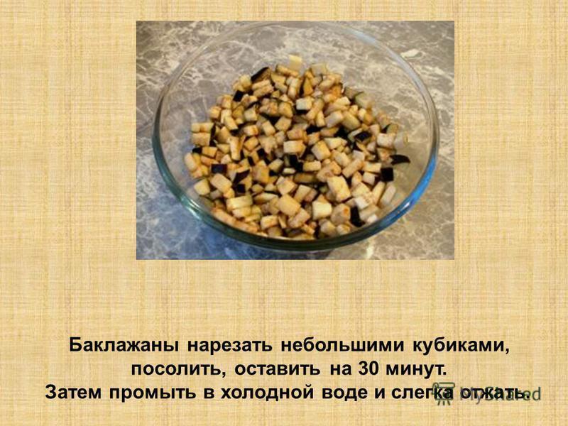 Баклажаны нарезать небольшими кубиками, посолить, оставить на 30 минут. Затем промыть в холодной воде и слегка отжать.