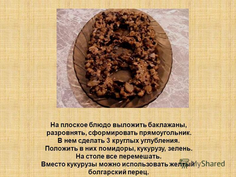 На плоское блюдо выложить баклажаны, разровнять, сформировать прямоугольник. В нем сделать 3 круглых углубления. Положить в них помидоры, кукурузу, зелень. На столе все перемешать. Вместо кукурузы можно использовать желтый болгарский перец.