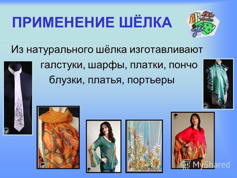 ПРИМЕНЕНИЕ ШЁЛКА Из натурального шёлка изготавливают галстуки, шарфы, платки, пончо блузки, платья, портьеры