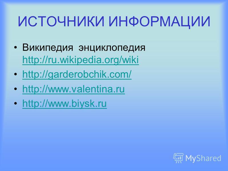 ИСТОЧНИКИ ИНФОРМАЦИИ Википедия энциклопедия http://ru.wikipedia.org/wiki http://ru.wikipedia.org/wiki http://garderobchik.com/ http://www.valentina.ru http://www.biysk.ru