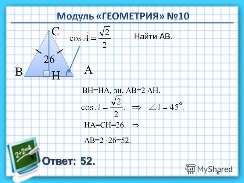 Ответ: 52. Найти АВ. 4 В С А 26 BH=HA, зн. АВ=2 AH. H HA=СH=26. АВ=2 26=52.