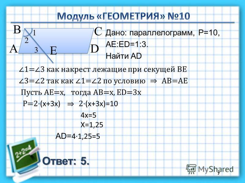 Ответ: 5. Дано: параллелограмм, P=10, АЕ:ЕD=1:3. Найти AD 7 В А D С Е 1 2 3 1=3 как накрест лежащие при секущей ВЕ 3=2 так как 1=2 по условиюАВ=АЕ Пусть АЕ=х,тогда АВ=х, ЕD=3 х Р=2 (х+3 х) 2 (х+3 х)=10 4 х=5 Х=1,25 AD= 41,25=5