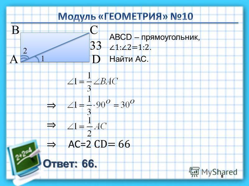 Ответ: 66. АВСD – прямоугольник, 1:2=1:2. Найти АС. 8 В А D С 33 1 2 АС=2 СD= 66
