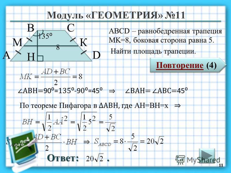 Модуль «ГЕОМЕТРИЯ» 11 Повторение (4) Повторение (4) Ответ:. ABCD – равнобедренная трапеция MK=8, боковая сторона равна 5. Найти площадь трапеции. 11 В А D С 8 135 H КМ По теореме Пифагора в АВH, где AH=BH=х АВH= 90= 135 -9 0=45 ВАH= АВC= 45