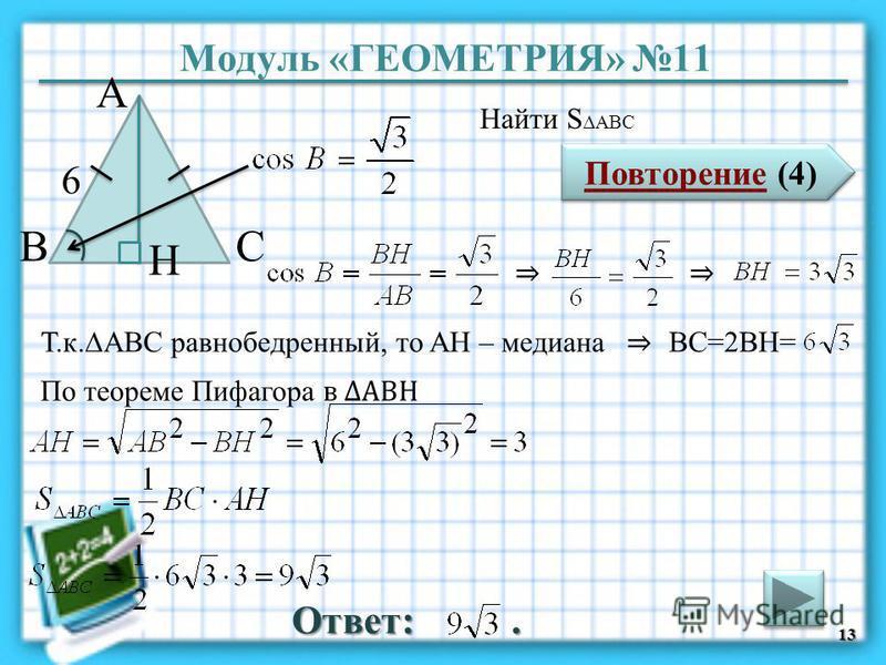 Модуль «ГЕОМЕТРИЯ» 11 Повторение (4) Повторение (4) Ответ:. Найти S ABC 13 ВС А 6 H Т.к.АBC равнобедренный, то AH – медиана BC=2BH= По теореме Пифагора в АВH