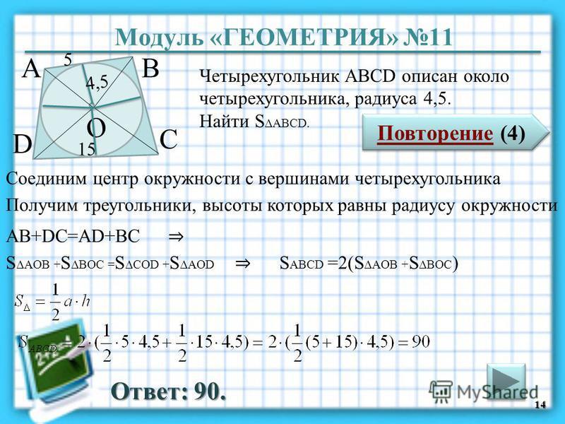 Модуль «ГЕОМЕТРИЯ» 11 Повторение (4) Повторение (4) Ответ: 90. Четырехугольник АВСD описан около четырехугольника, радиуса 4,5. Найти S ABCD. 14 ВА D С 5 15 4,5 О Соединим центр окружности с вершинами четырехугольника Получим треугольники, высоты кот