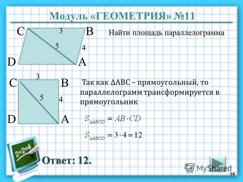 Модуль «ГЕОМЕТРИЯ» 11 Ответ: 12. Найти площадь параллелограмма 16 В А D С 5 4 3 В А D С 5 4 3 Так как АВС – прямоугольный, то параллелограмм трансформируется в прямоугольник