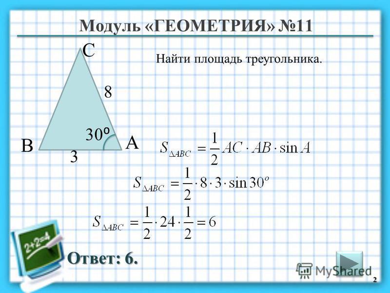 Модуль «ГЕОМЕТРИЯ» 11 Ответ: 6. Найти площадь треугольника. 2 В С А 8 3 30