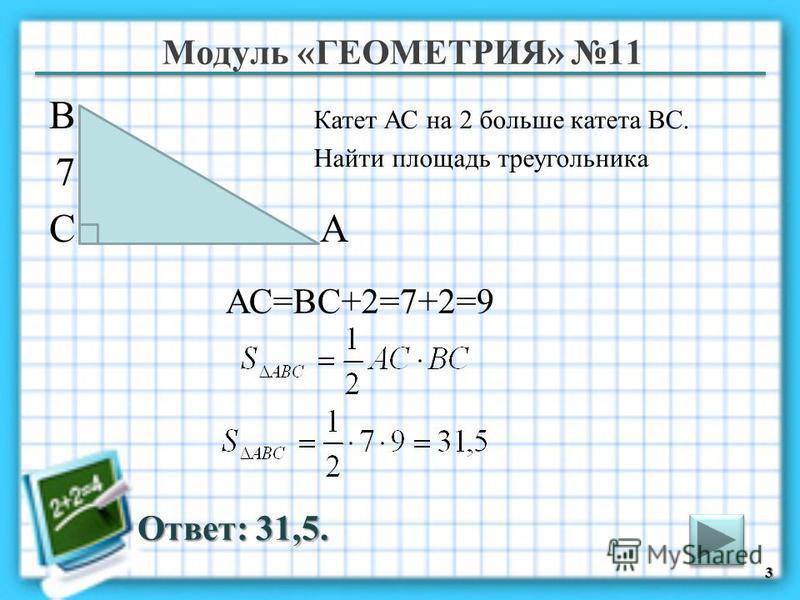 Модуль «ГЕОМЕТРИЯ» 11 Ответ: 31,5. Катет АС на 2 больше катета ВС. Найти площадь треугольника 3 В СА 7 АС=ВС+2=7+2=9
