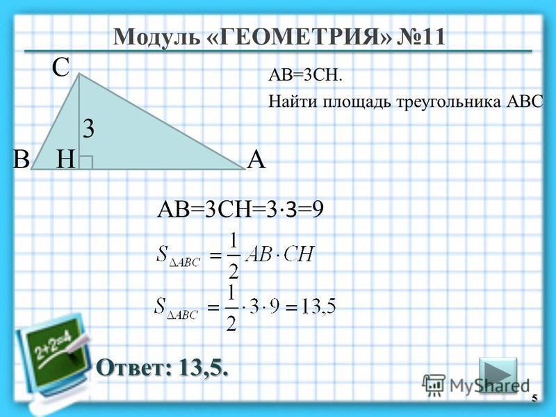 Модуль «ГЕОМЕТРИЯ» 11 Ответ: 13,5. АВ=3CH. Найти площадь треугольника АВС 5 В С А 3 H АВ=3CH=3 3 =9