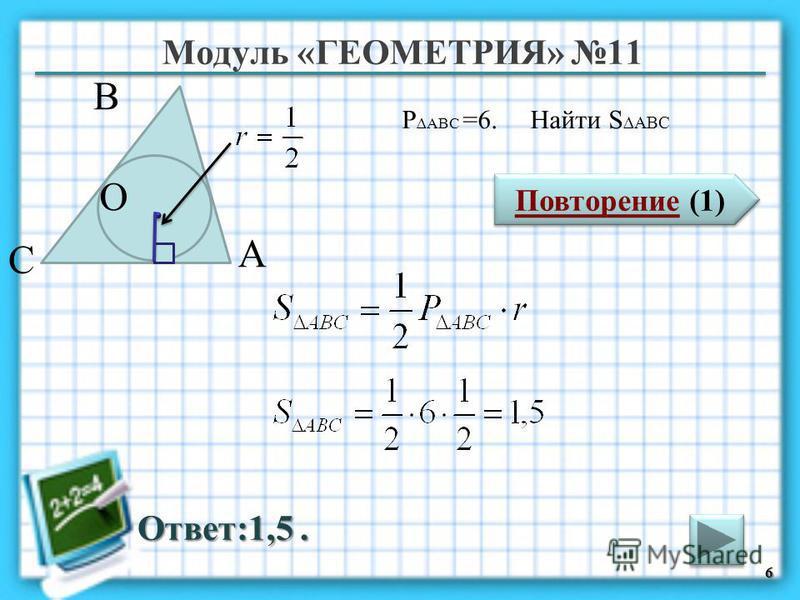 Модуль «ГЕОМЕТРИЯ» 11 Повторение (1) Повторение (1) Ответ:1,5. P ABC =6. Найти S ABC 6 В С А O