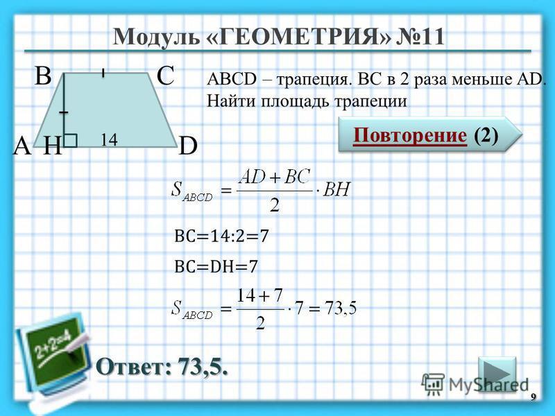 Модуль «ГЕОМЕТРИЯ» 11 Повторение (2) Повторение (2) Ответ: 73,5. ABCD – трапеция. ВС в 2 раза меньше AD. Найти площадь трапеции 9 В А D С 14 H ВС=14:2=7 BC=DH=7