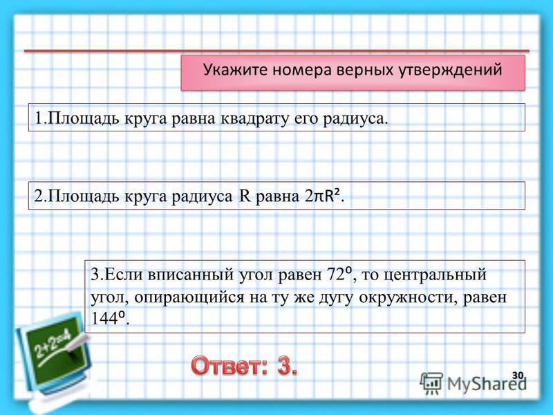 30 1. Площадь круга равна квадрату его радиуса. 2. Площадь круга радиуса R равна 2 πR². 3. Если вписанный угол равен 72, то центральный угол, опирающийся на ту же дугу окружности, равен 144.