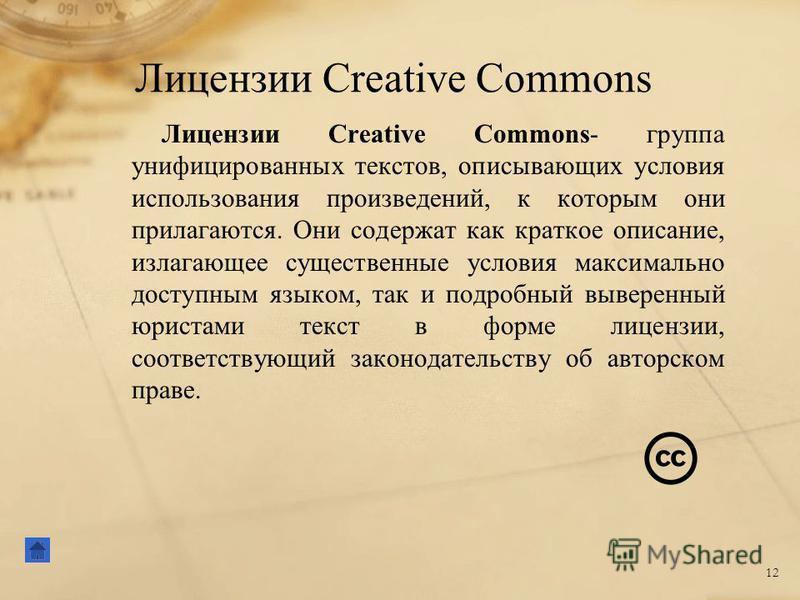 Лицензии Creative Commons 12 Лицензии Creative Commons- группа унифицированных текстов, описывающих условия использования произведений, к которым они прилагаются. Они содержат как краткое описание, излагающее существенные условия максимально доступны