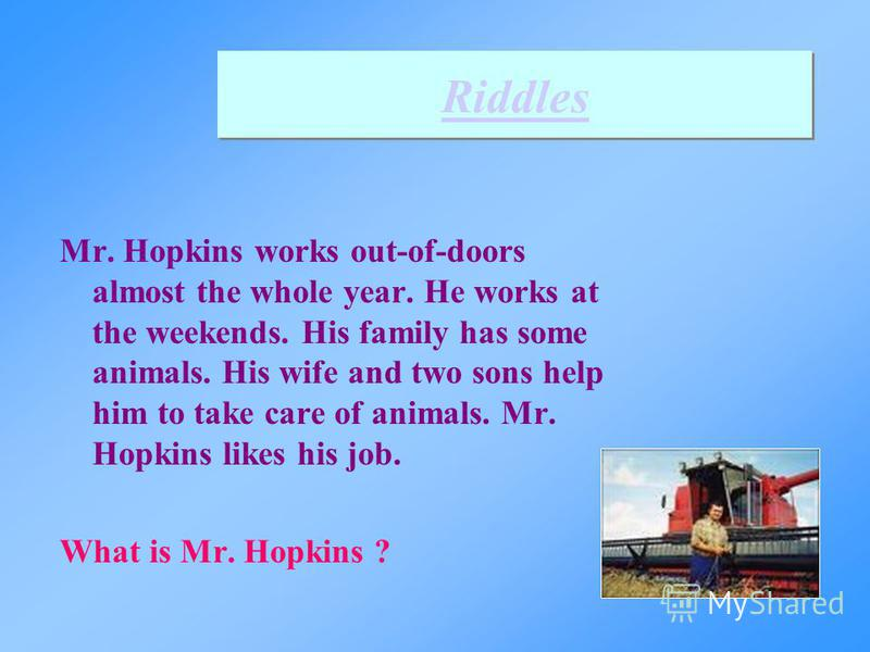 Riddles Mr. Hopkins works out-of-doors almost the whole year. He works at the weekends. His family has some animals. His wife and two sons help him to take care of animals. Mr. Hopkins likes his job. What is Mr. Hopkins ?