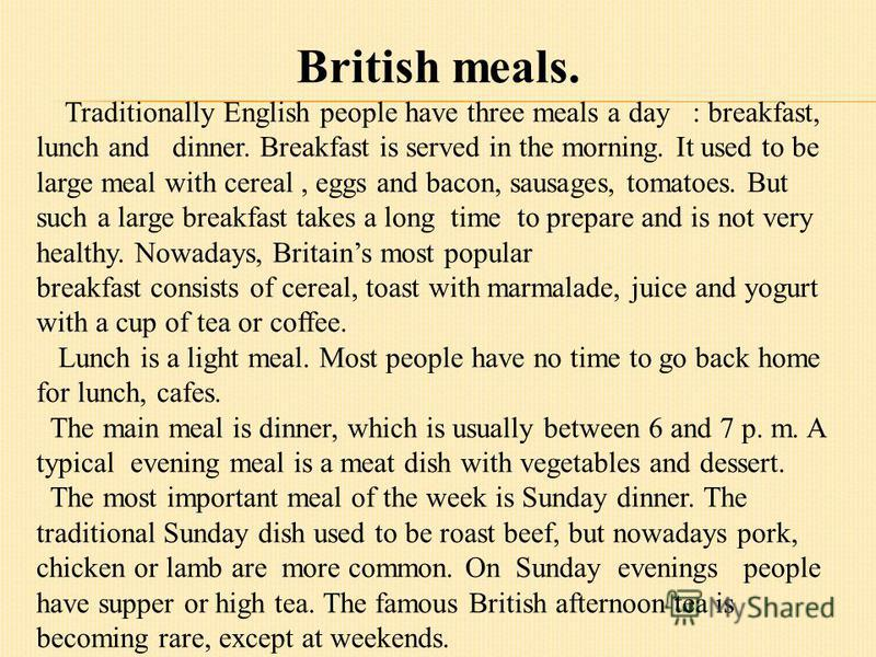 British meals. Traditionally English people have three meals a day : breakfast, lunch and dinner. Breakfast is served in the morning. It used to be large meal with cereal, eggs and bacon, sausages, tomatoes. But such a large breakfast takes a long ti