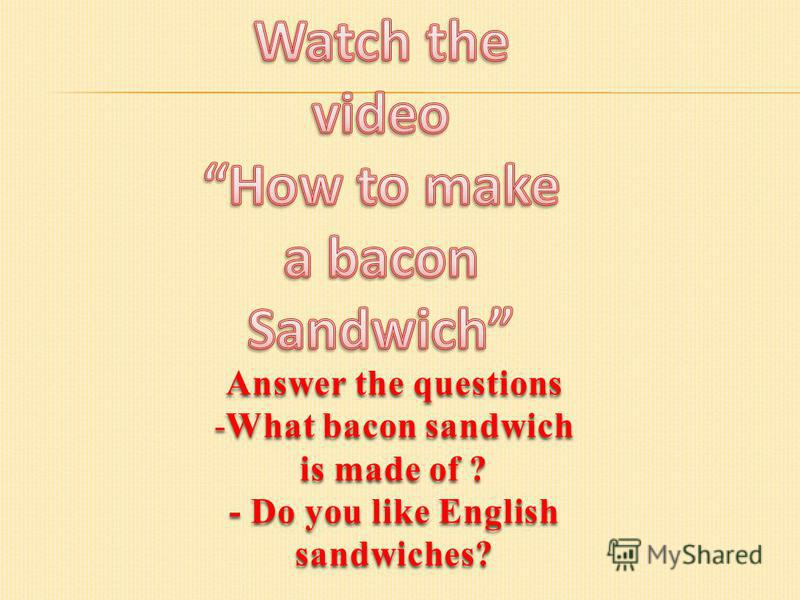 Answer the questions -What bacon sandwich is made of ? - Do you like English sandwiches?
