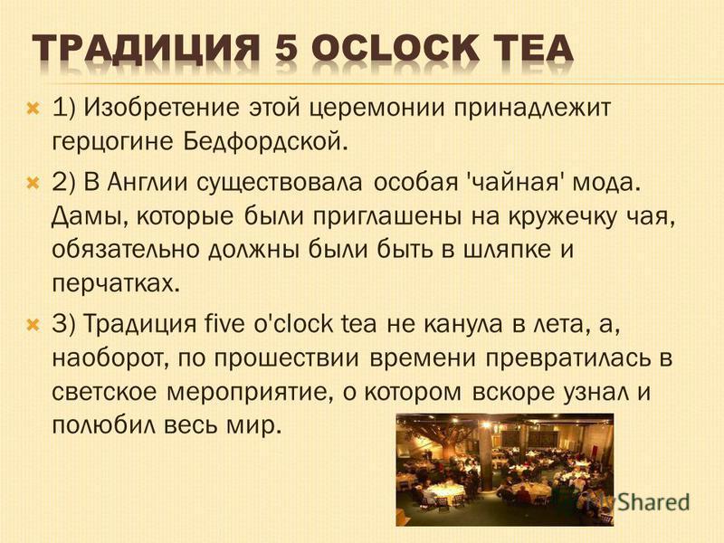 1) Изобретение этой церемонии принадлежит герцогине Бедфордской. 2) В Англии существовала особая 'чайная' мода. Дамы, которые были приглашены на кружечку чая, обязательно должны были быть в шляпке и перчатках. 3) Традиция five o'clock tea не канула в