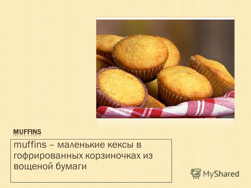 muffins – маленькие кексы в гофрированных корзиночках из вощеной бумаги