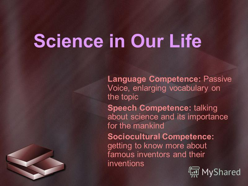 Science in Our Life Language Competence: Passive Voice, enlarging vocabulary on the topic Speech Competence: talking about science and its importance for the mankind Sociocultural Competence: getting to know more about famous inventors and their inve