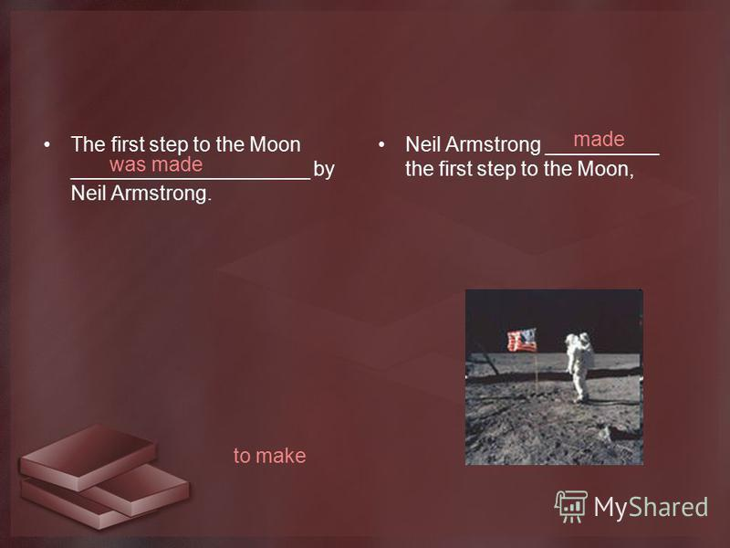 The first step to the Moon _____________________ by Neil Armstrong. Neil Armstrong __________ the first step to the Moon, was made made to make