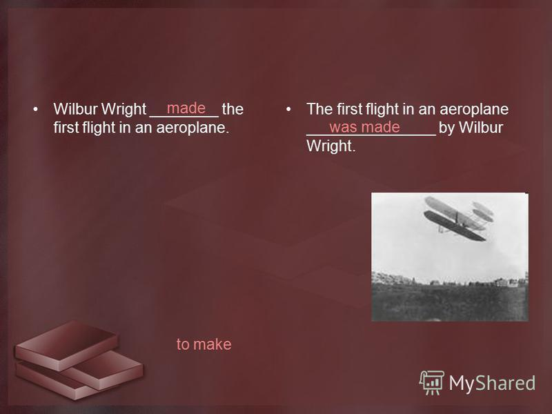 Wilbur Wright ________ the first flight in an aeroplane. The first flight in an aeroplane _______________ by Wilbur Wright. to make made was made