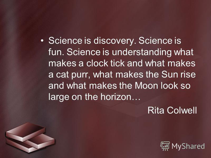 Science is discovery. Science is fun. Science is understanding what makes a clock tick and what makes a cat purr, what makes the Sun rise and what makes the Moon look so large on the horizon… Rita Colwell