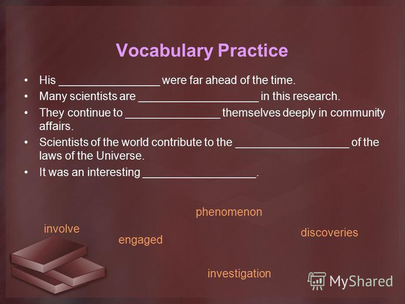Vocabulary Practice His ________________ were far ahead of the time. Many scientists are ___________________ in this research. They continue to _______________ themselves deeply in community affairs. Scientists of the world contribute to the ________