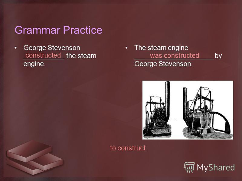 Grammar Practice George Stevenson ___________ the steam engine. The steam engine _____________________ by George Stevenson. constructed was constructed to construct