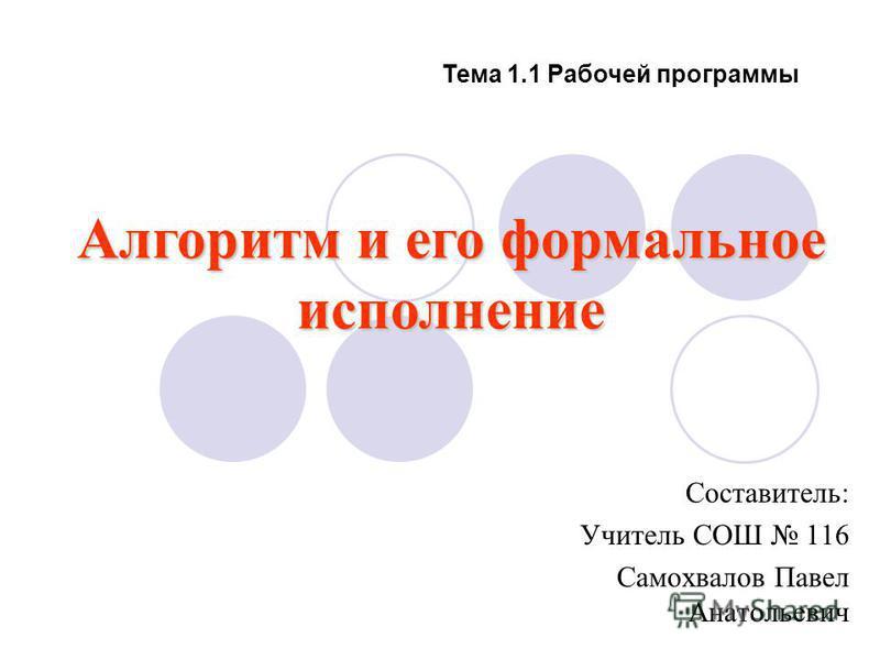 Тема 1.1 Рабочей программы Составитель: Учитель СОШ 116 Самохвалов Павел Анатольевич Алгоритм и его формальное исполнение