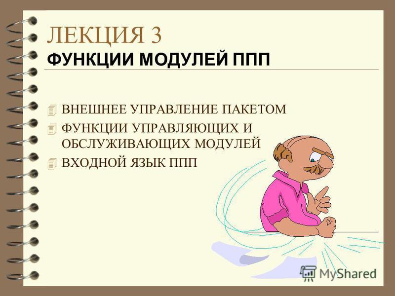 ЛЕКЦИЯ 3 ФУНКЦИИ МОДУЛЕЙ ППП 4 ВНЕШНЕЕ УПРАВЛЕНИЕ ПАКЕТОМ 4 ФУНКЦИИ УПРАВЛЯЮЩИХ И ОБСЛУЖИВАЮЩИХ МОДУЛЕЙ 4 ВХОДНОЙ ЯЗЫК ППП
